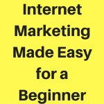 Internet Marketing Made Easy for a Beginner – 5 Tips to Help You Get Started NOW!