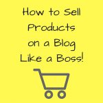 How to Sell Products on a Blog LIKE A BOSS!
